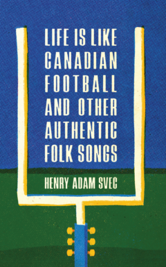 The book's title Life Is Like Canadian Football and Other Authentic Folk Songs is centred between yellow-and-white goal posts, the bottom of which is a guitar neck.