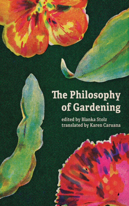 The Philosophy of Gardening, edited by Blanka Stolz and translated by Karen Caruana, appears against a dark green background surrounded by bright snippets of illustrated plants and flowers.
