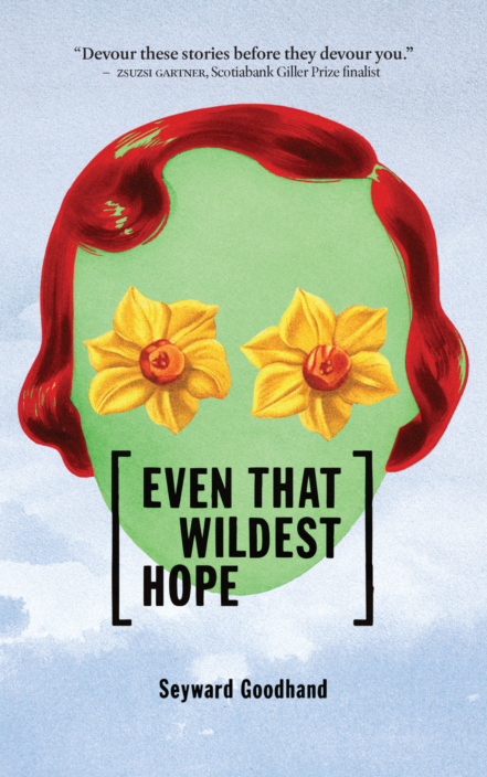 Cover of the story collection Even That Wildest Hope by Seyward Goodhand. Image features a floating green head with a red flapper bob and daffodills for eyes.