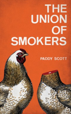 Cover for the novel The Union of Smokers by Paddy Scott. Cover features two cartoon chickens, on with its head cut off, against a grungy orange background.