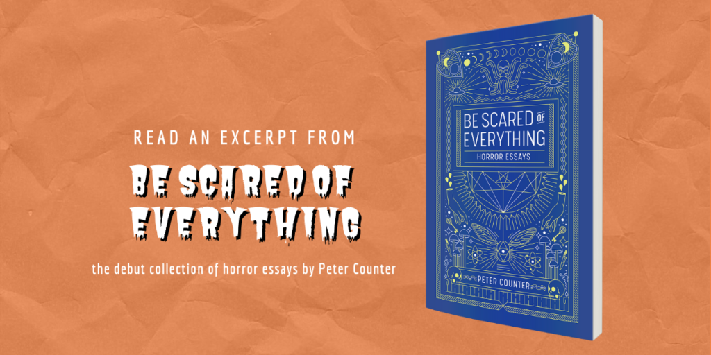 Text reads: Read an Excerpt from Be Scared of Everything, a collection of horror essays by Peter County, against an orange background, plus the blue book cover.